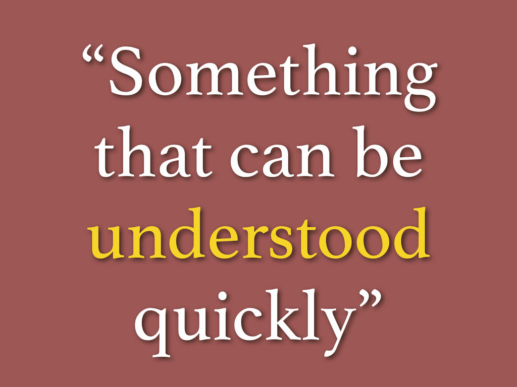 """""""Something that can be understood quickly"""""""