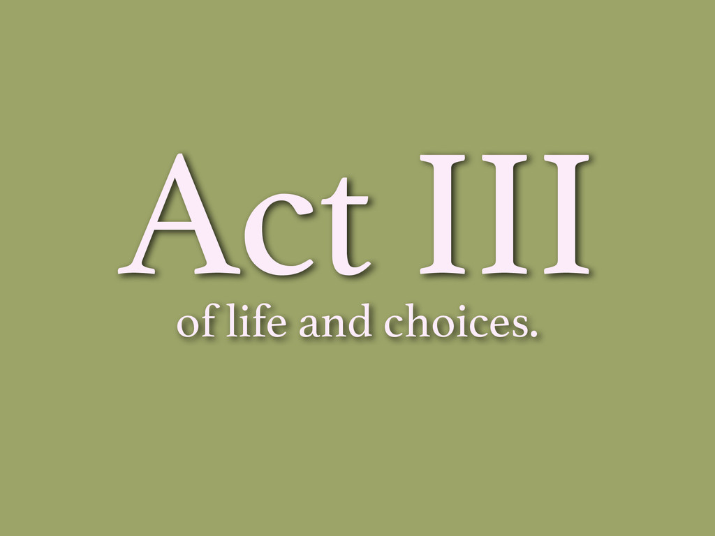 Act III of life and choices.