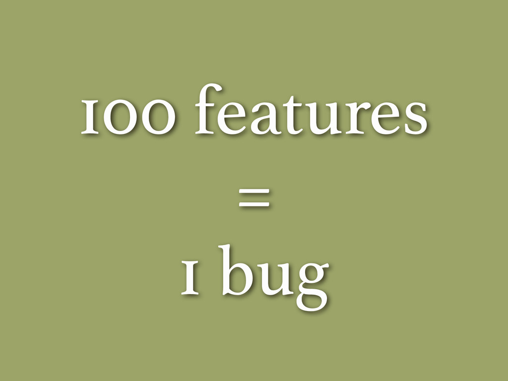 100 features = 1 bug