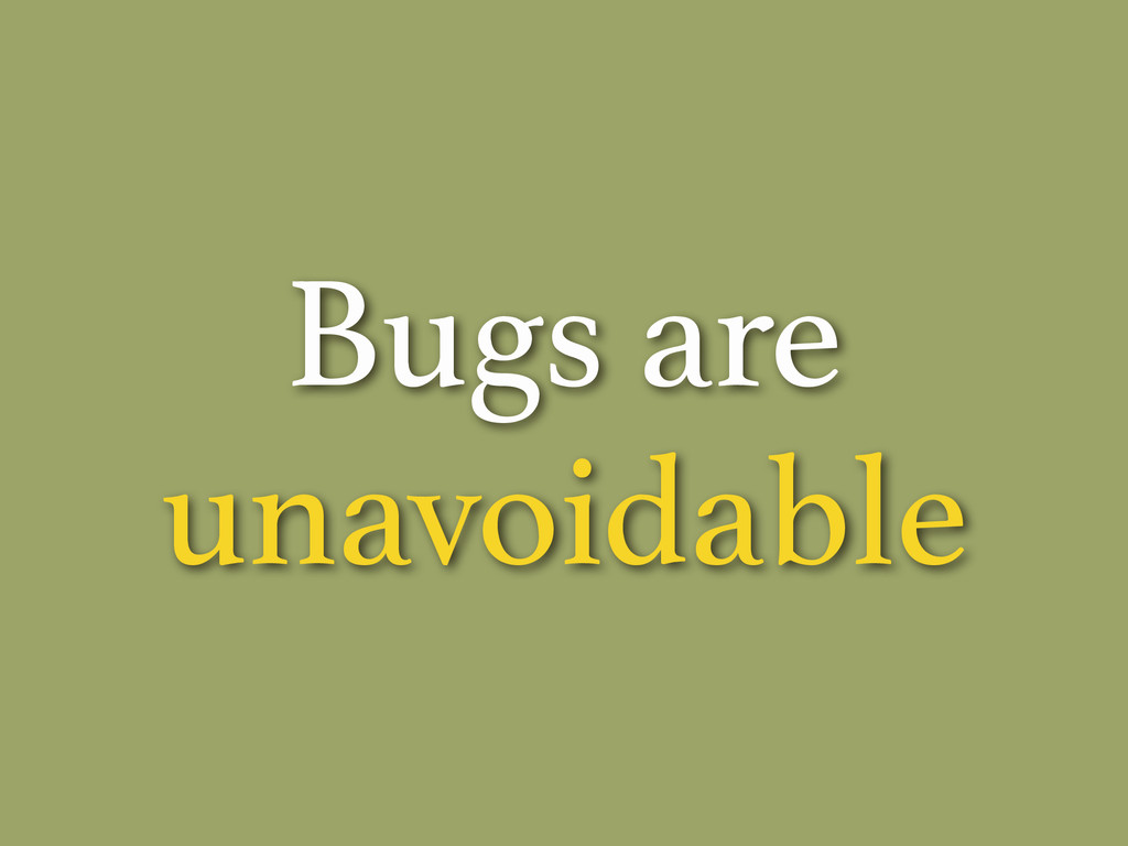 Bugs are unavoidable