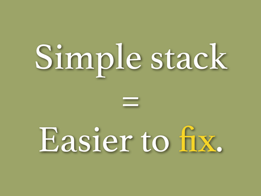 Simple stack = Easier to fix.
