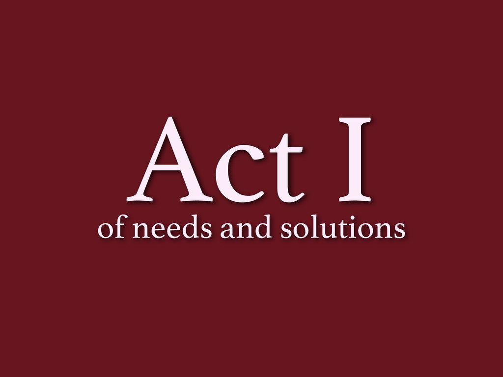 Act I of needs and solutions