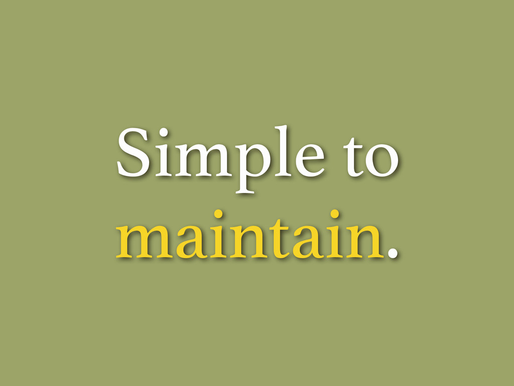 Simple to maintain.