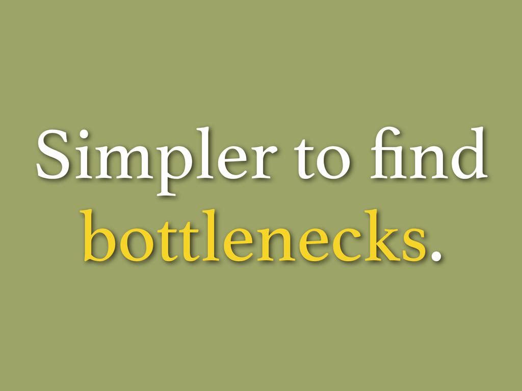 Simpler to find bottlenecks.