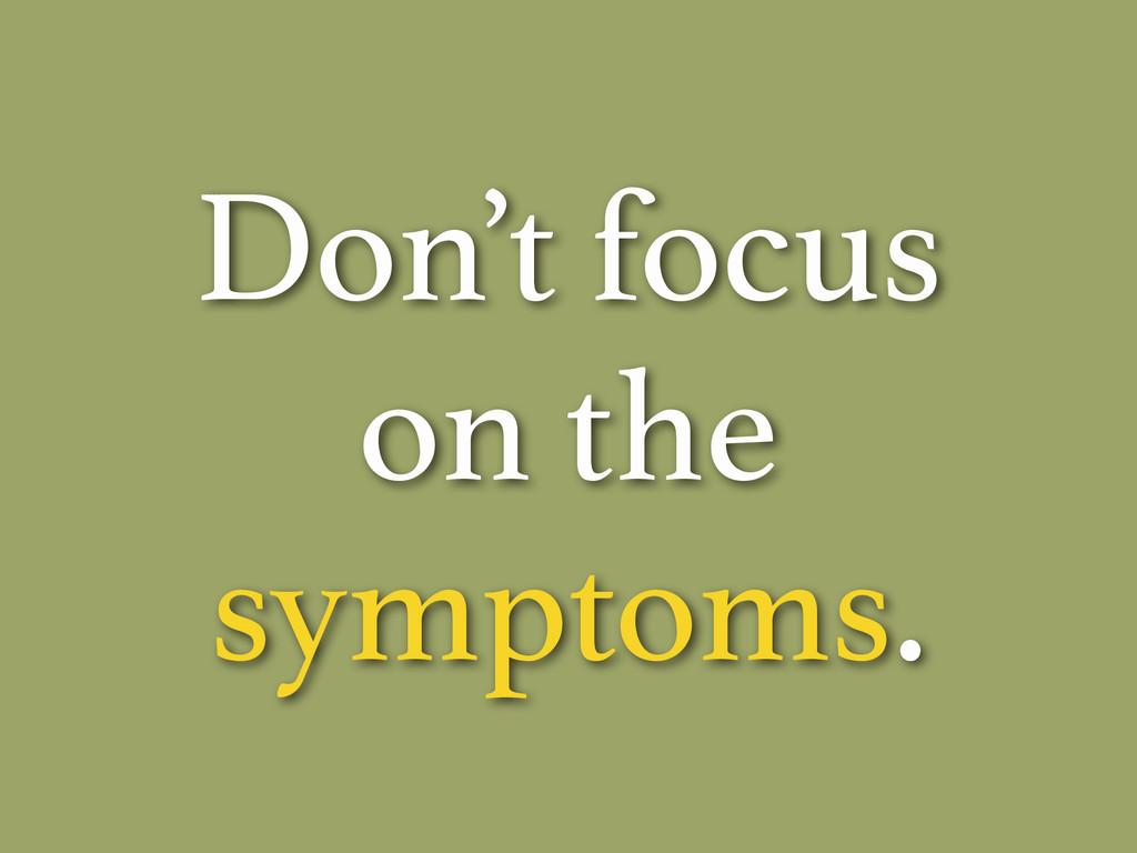 Don't focus on the symptoms.