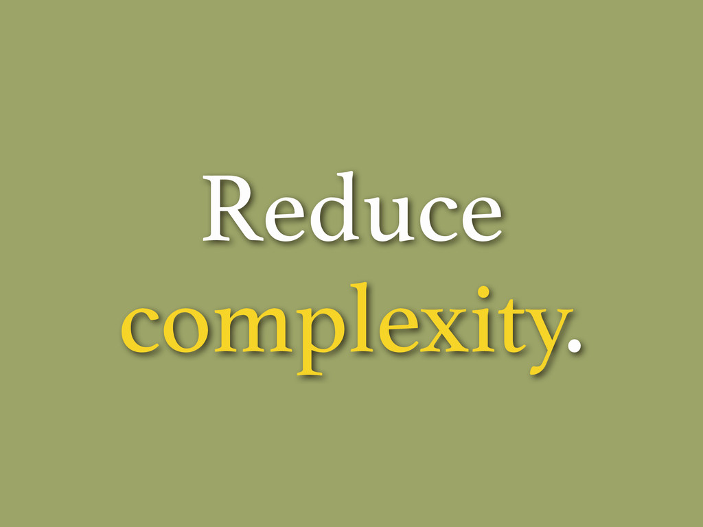 Reduce complexity.