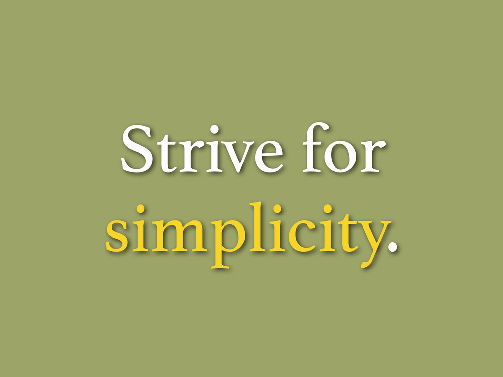 Strive for simplicity.