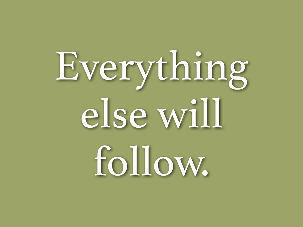 Everything else will follow.