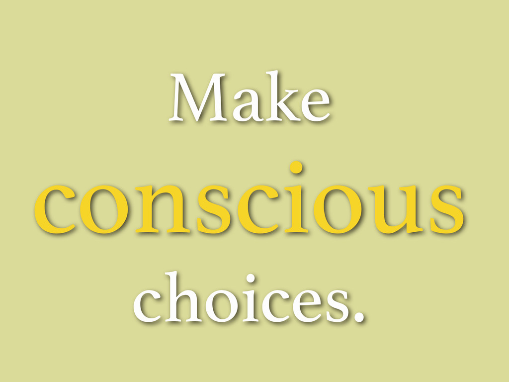 Make conscious choices.