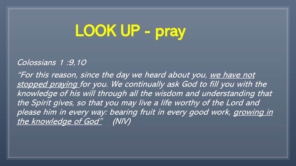 "LOOK UP - pray Colossians 1 :9,10 ""For this rea..."