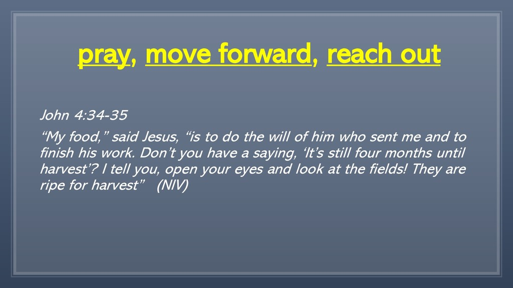 "pray, move forward, reach out John 4:34-35 ""My ..."