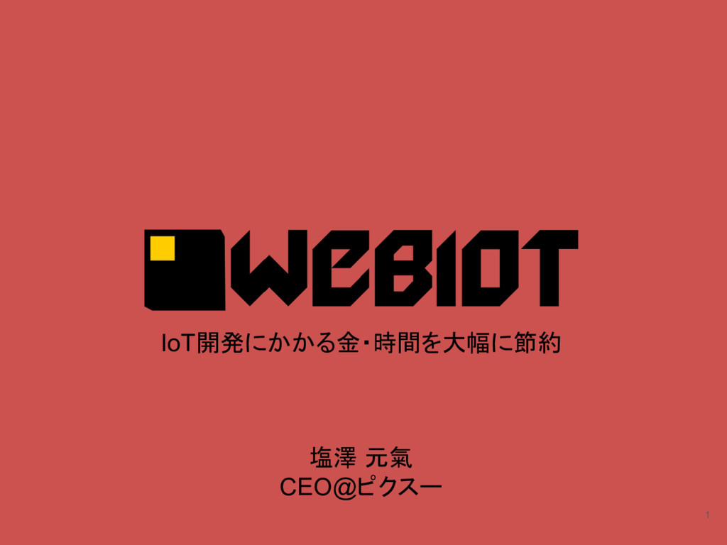 1 IoT開発にかかる金・時間を大幅に節約 塩澤 元氣 CEO@ピクスー