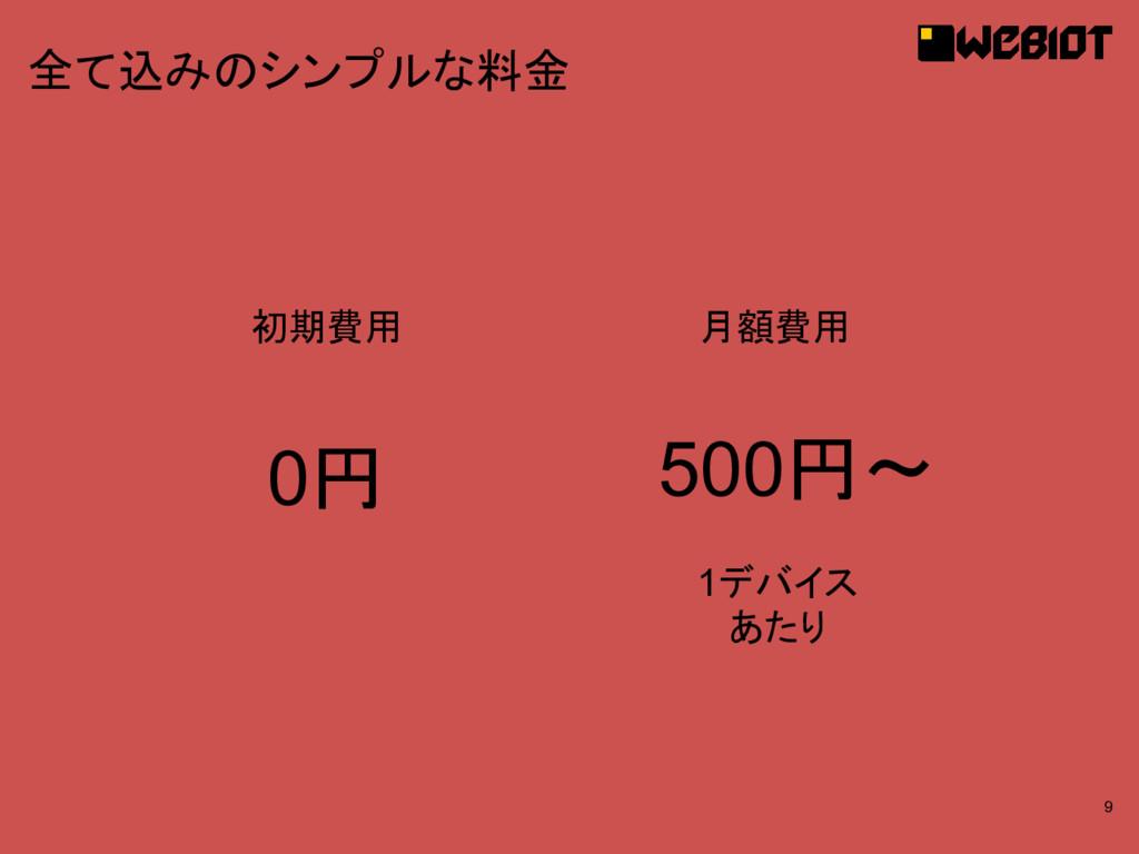 9 全て込みのシンプルな料金 初期費用 月額費用 0円 500円〜 1デバイス あたり
