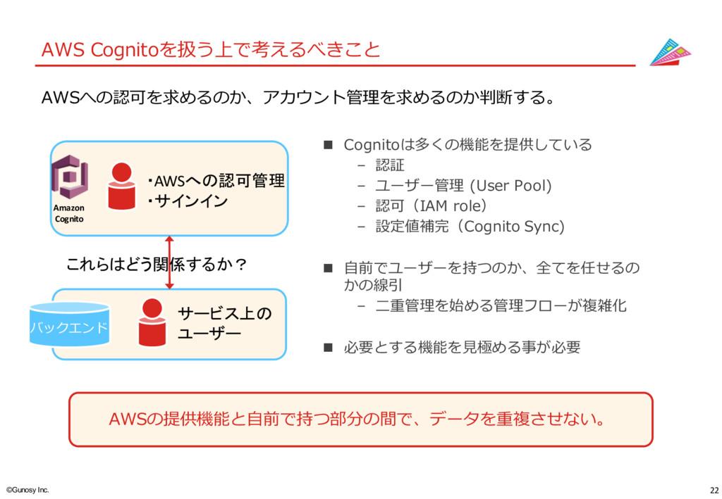 22 ©Gunosy Inc. AWS Cognitoを扱う上で考えるべきこと AWSの提供...