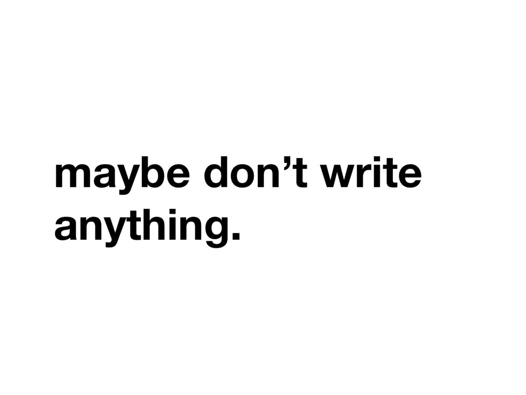 maybe don't write anything.