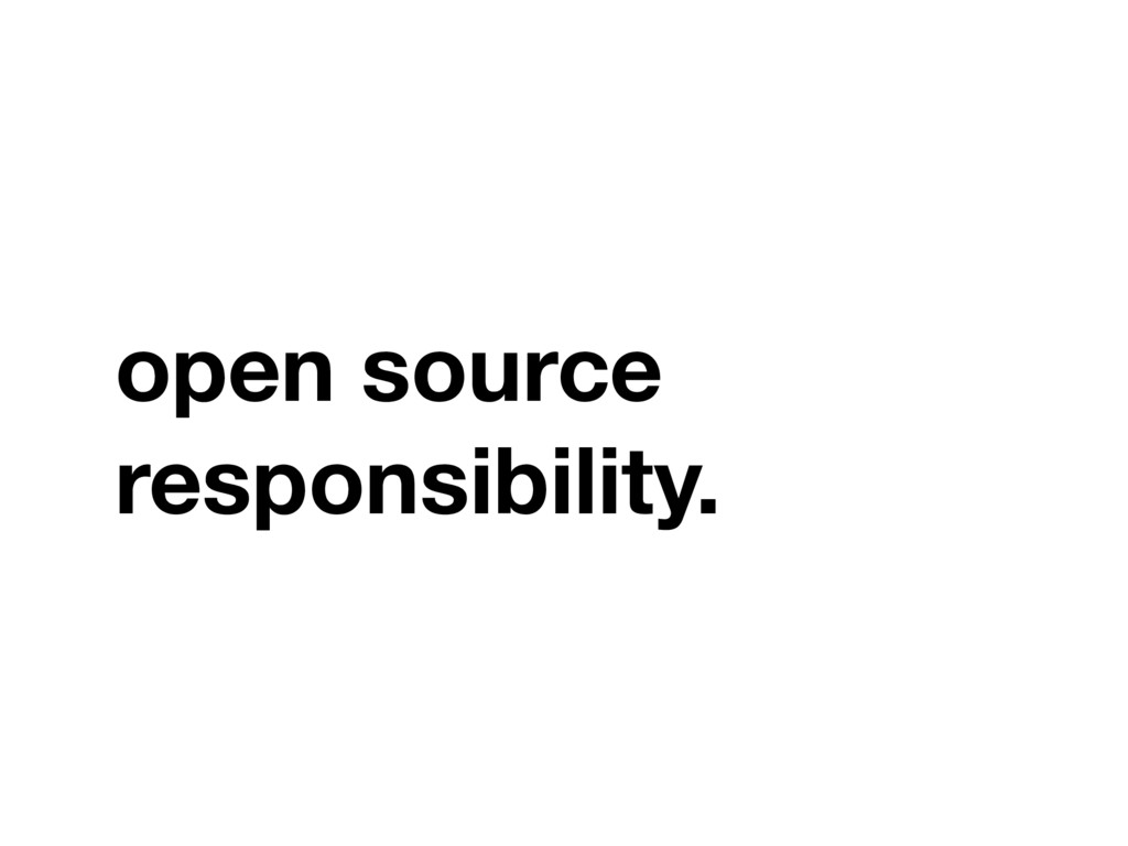 open source responsibility.