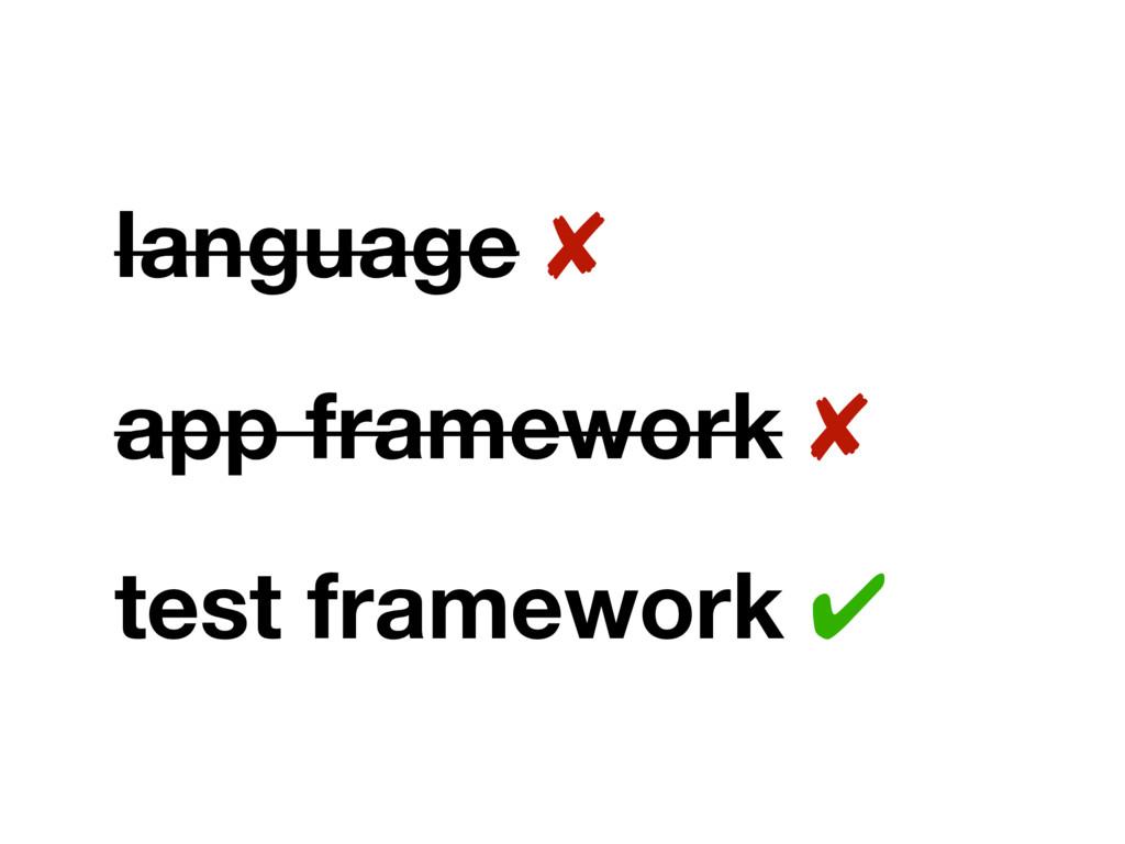 language ✘ app framework ✘ test framework ✔