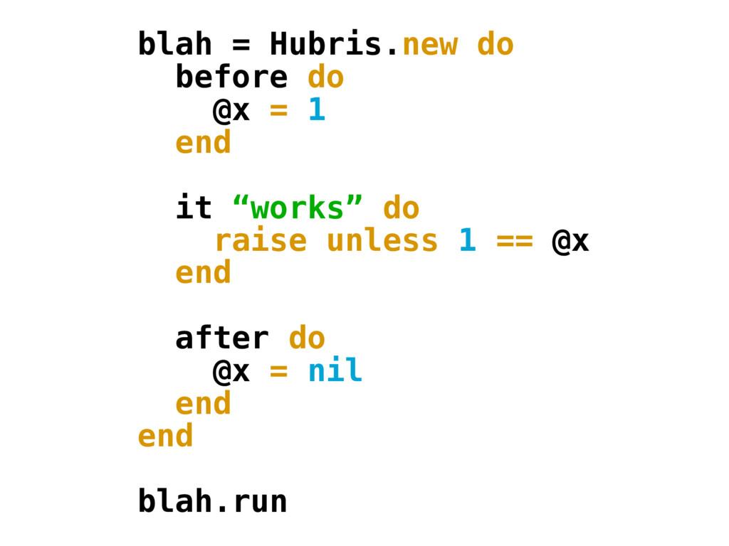 "blah = Hubris.new do before do @x = 1 end it ""w..."