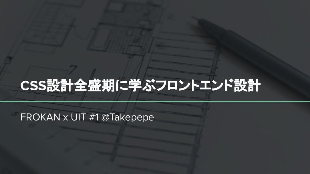 CSS設計全盛期に学ぶフロントエンド設計 FROKAN x UIT #1 @Takepepe