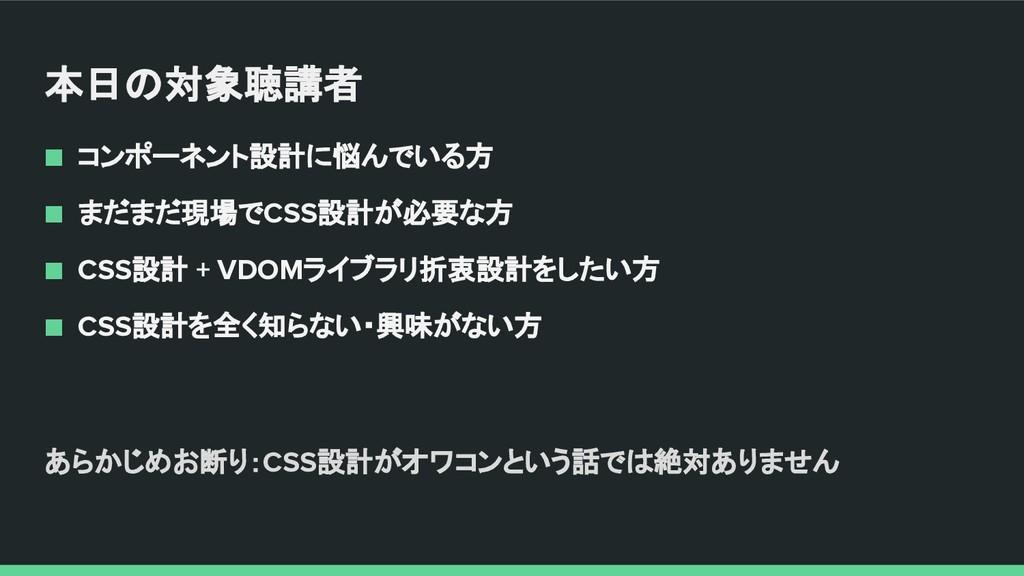 ■ コンポーネント設計に悩んでいる方 ■ まだまだ現場でCSS設計が必要な方 ■ CSS設計 ...