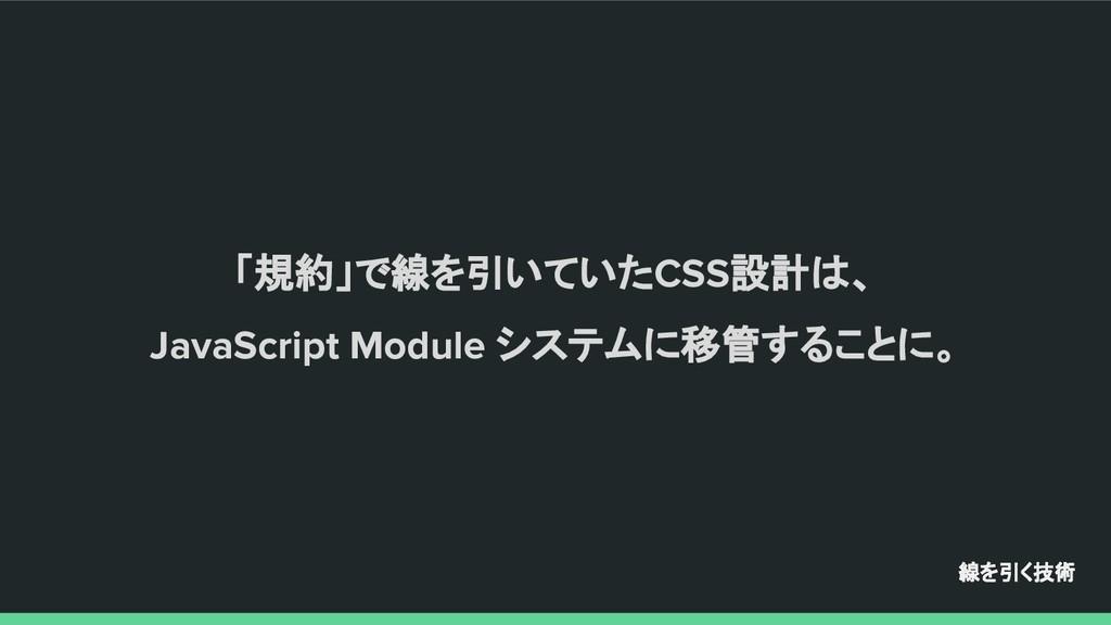 「規約」で線を引いていたCSS設計は、 JavaScript Module システムに移管する...