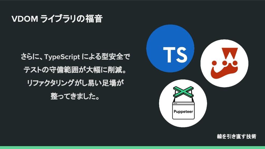 さらに、TypeScript による型安全で テストの守備範囲が大幅に削減。 リファクタリング...
