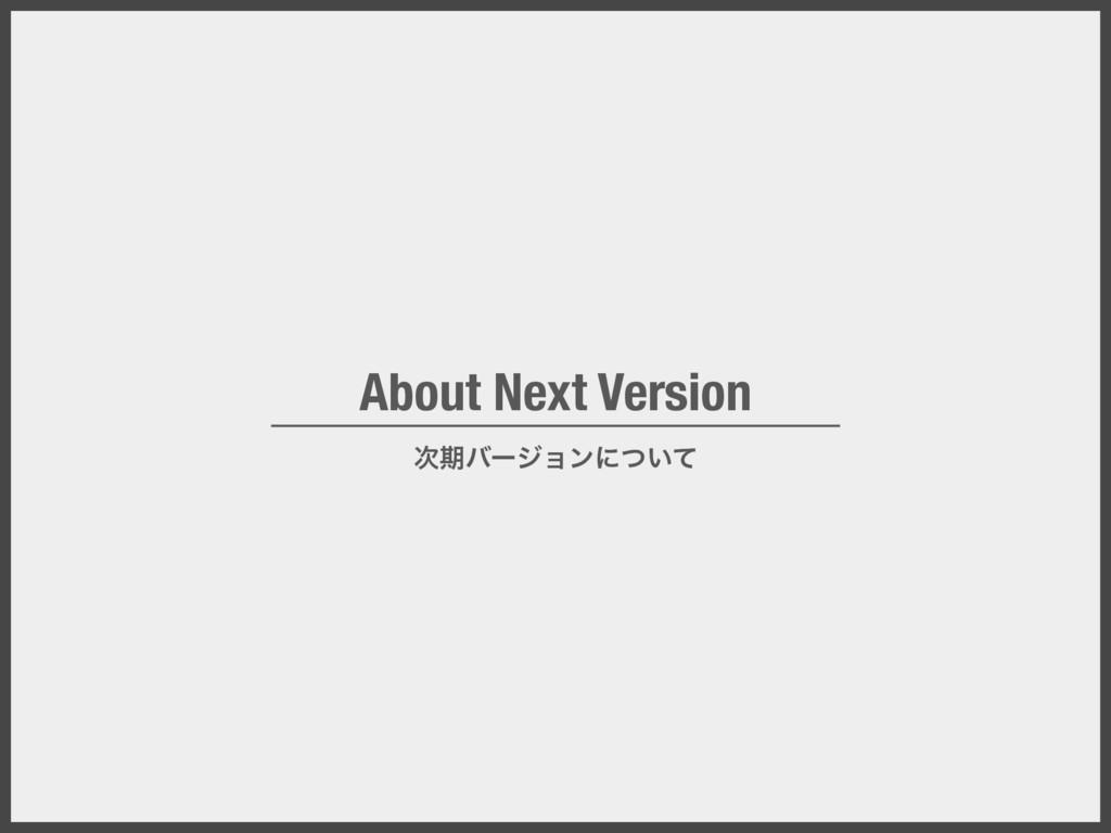 About Next Version ظόʔδϣϯʹ͍ͭͯ