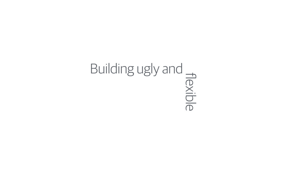 Building ugly and flexible