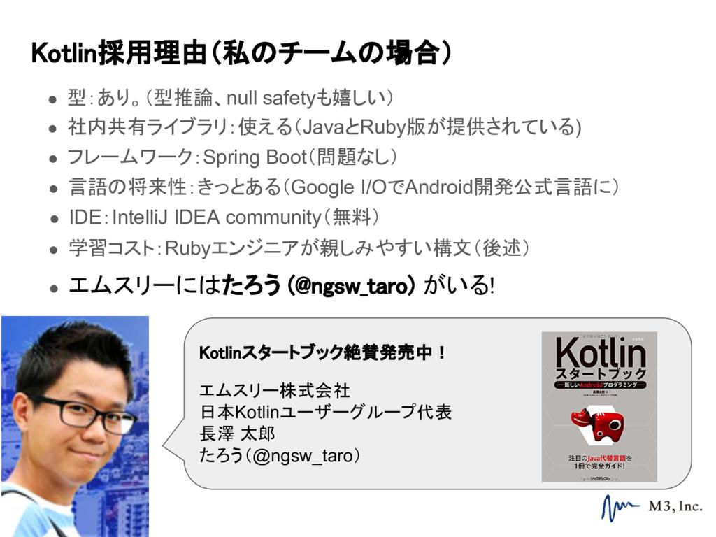 Kotlin採用理由(私のチームの場合) ● 型:あり。(型推論、null safetyも嬉し...