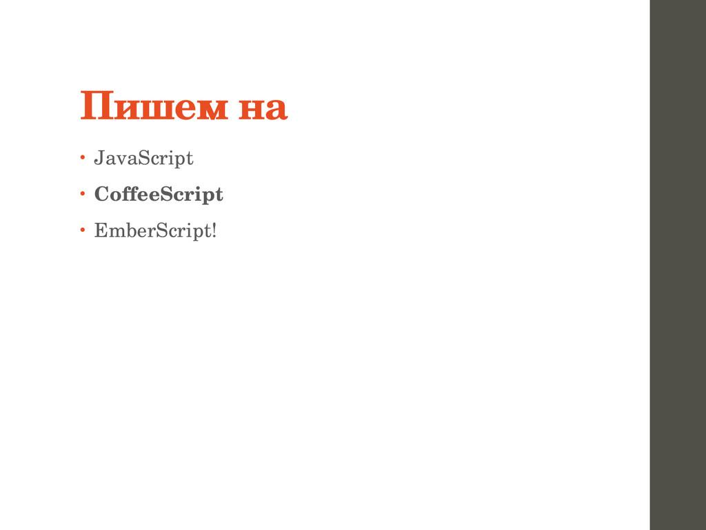 Пишем на • JavaScript • CoffeeScript • EmberScr...