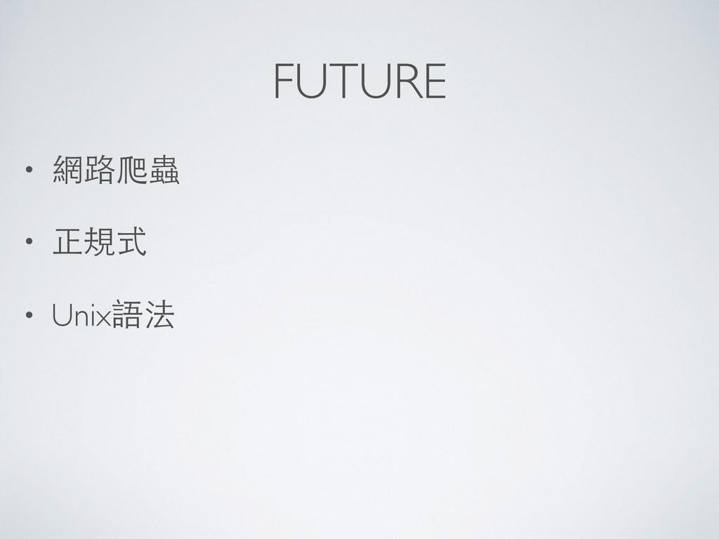 FUTURE • 網路爬蟲  • 正規式  • Unix語法