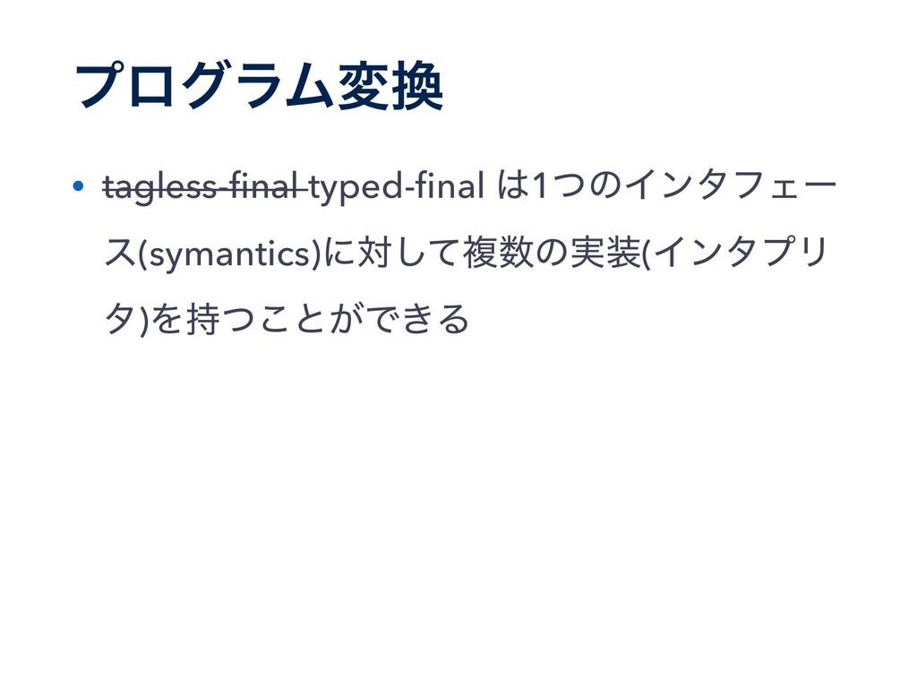 ϓϩάϥϜม • tagless-final typed-final 1ͭͷΠϯλϑΣʔ ε(...