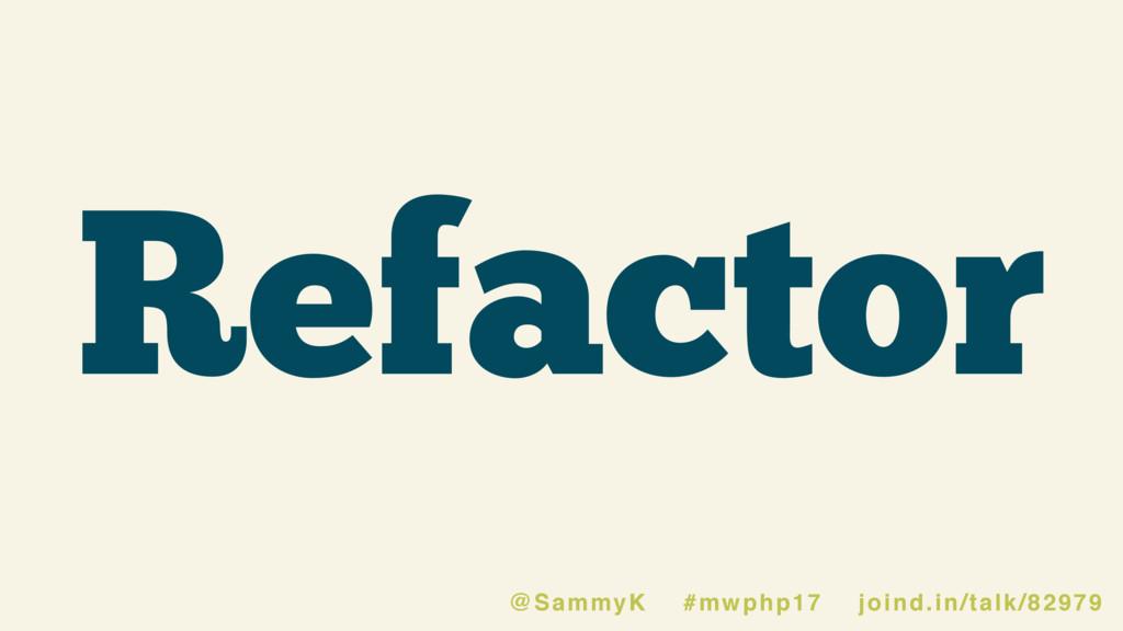 Refactor @SammyK #mwphp17 joind.in/talk/82979