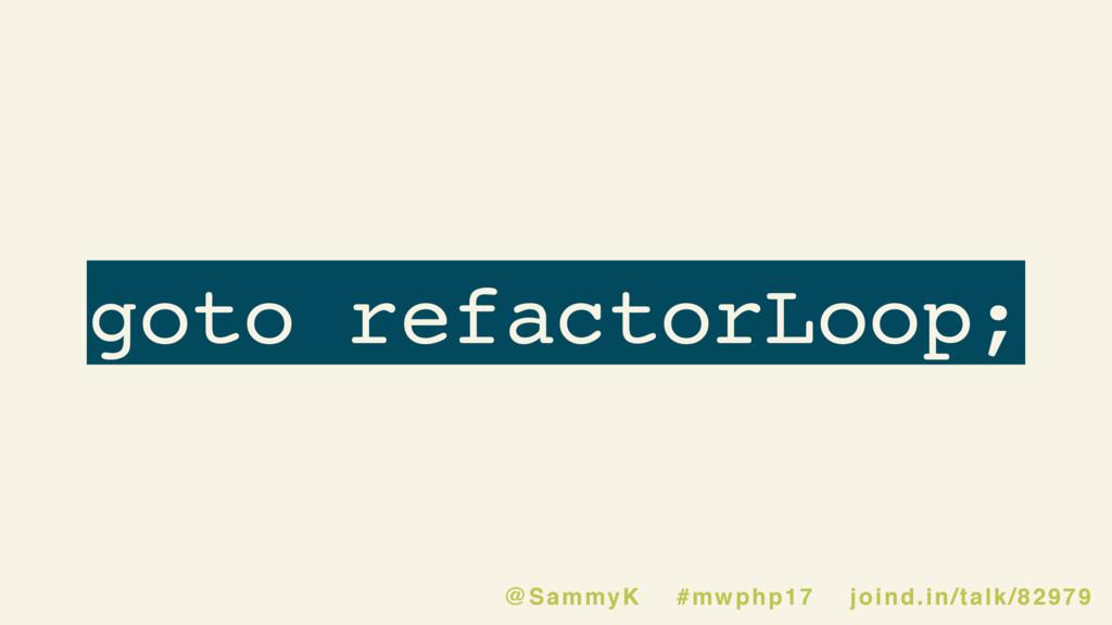 goto refactorLoop; @SammyK #mwphp17 joind.in/ta...