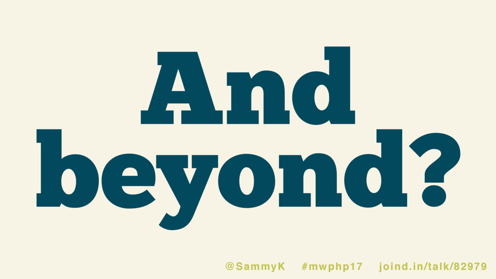 And beyond? @SammyK #mwphp17 joind.in/talk/82979