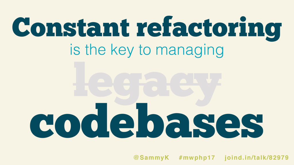 Constant refactoring is the key to managing leg...