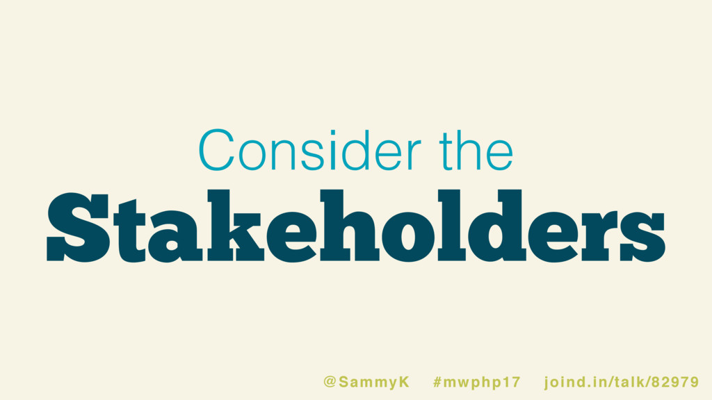 Consider the Stakeholders @SammyK #mwphp17 join...