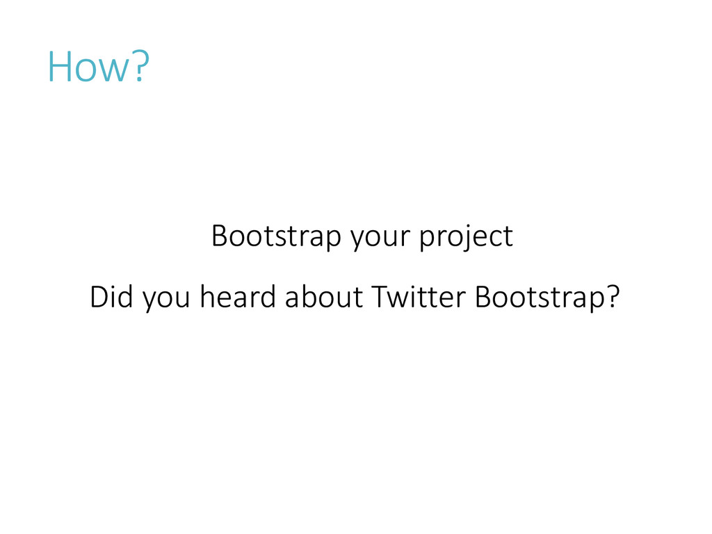 Bootstrap your project Did you heard about Twit...