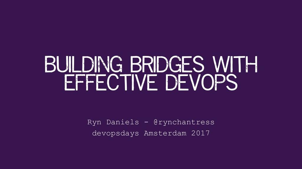 Ryn Daniels - @rynchantress Building bridges wi...