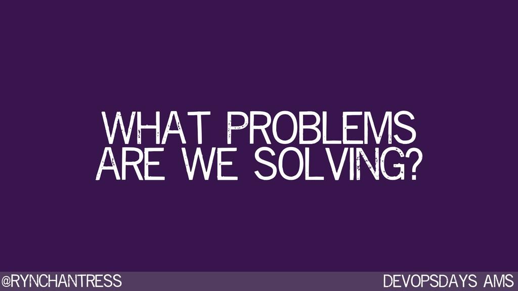 Devopsdays AMS @rynchantress What problems are ...
