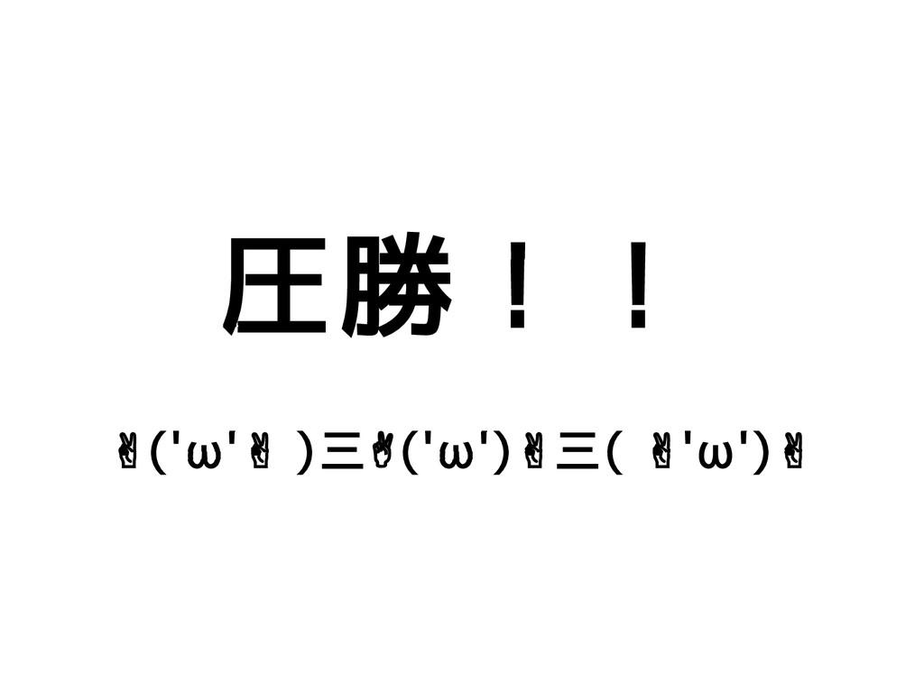 圧勝!! ✌('ω' ) ✌ 三✌('ω')✌三( 'ω') ✌ ✌