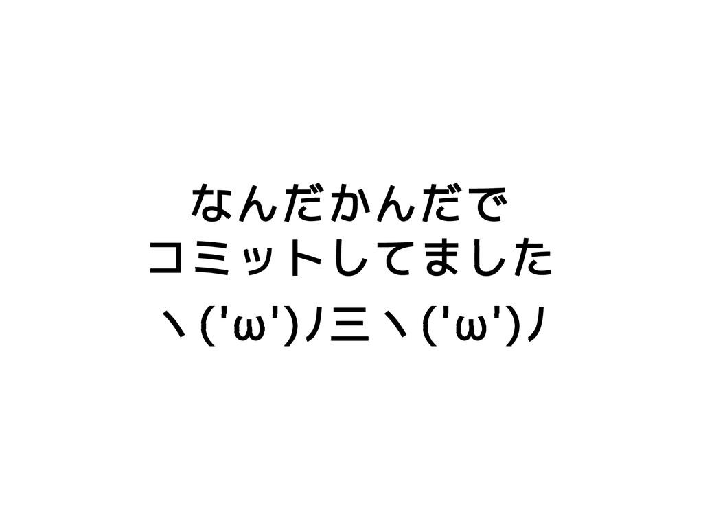 なんだかんだで コミットしてました ヽ('ω')ノ三ヽ('ω')ノ