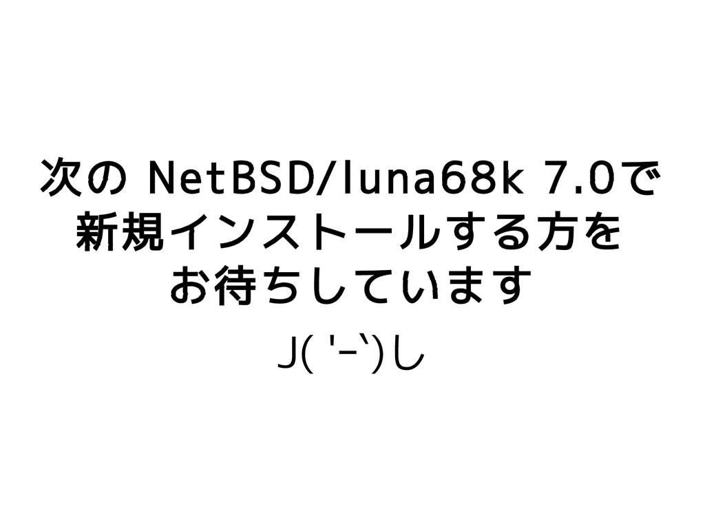 次の NetBSD/luna68k 7.0で 新規インストールする方を お待ちしています J(...