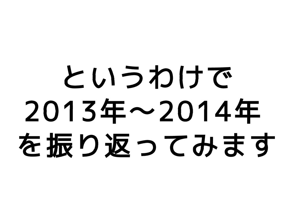 というわけで 2013年〜2014年 を振り返ってみます