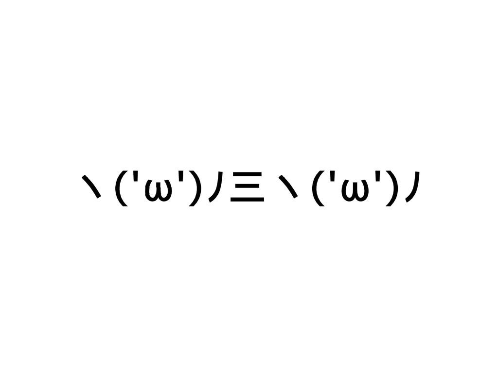 ヽ('ω')ノ三ヽ('ω')ノ