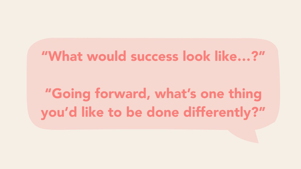 """""""What would success look like…?"""" """"Going forward..."""