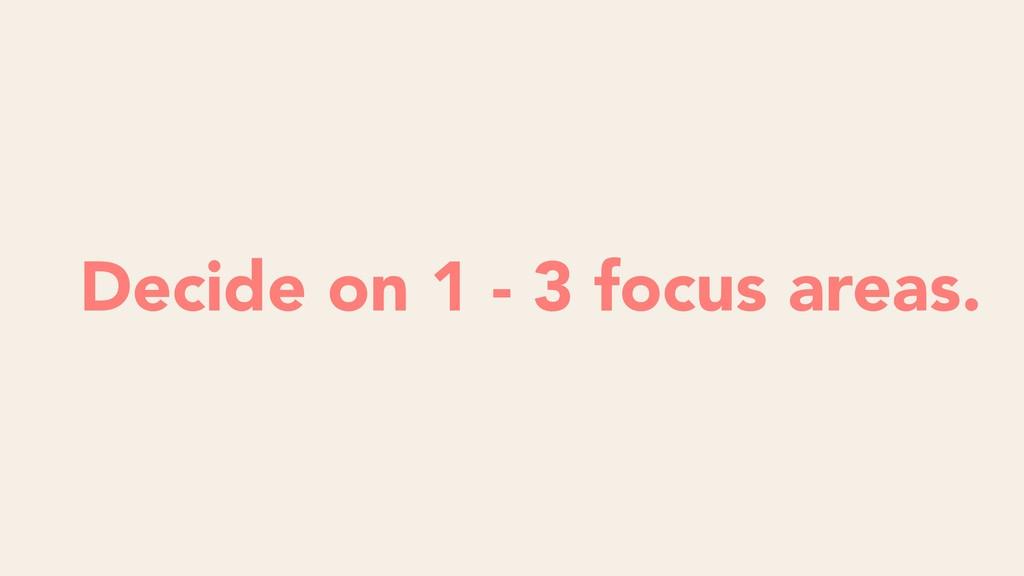 Decide on 1 - 3 focus areas.