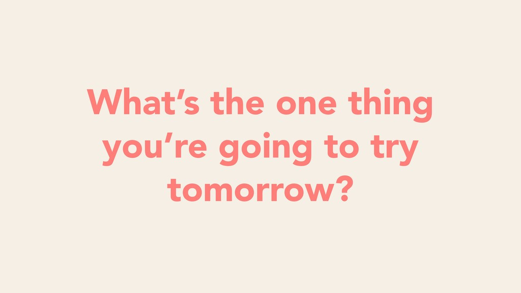What's the one thing you're going to try tomorr...