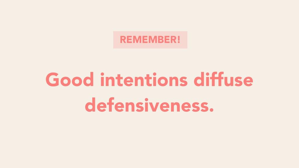 Good intentions diffuse defensiveness. Good int...