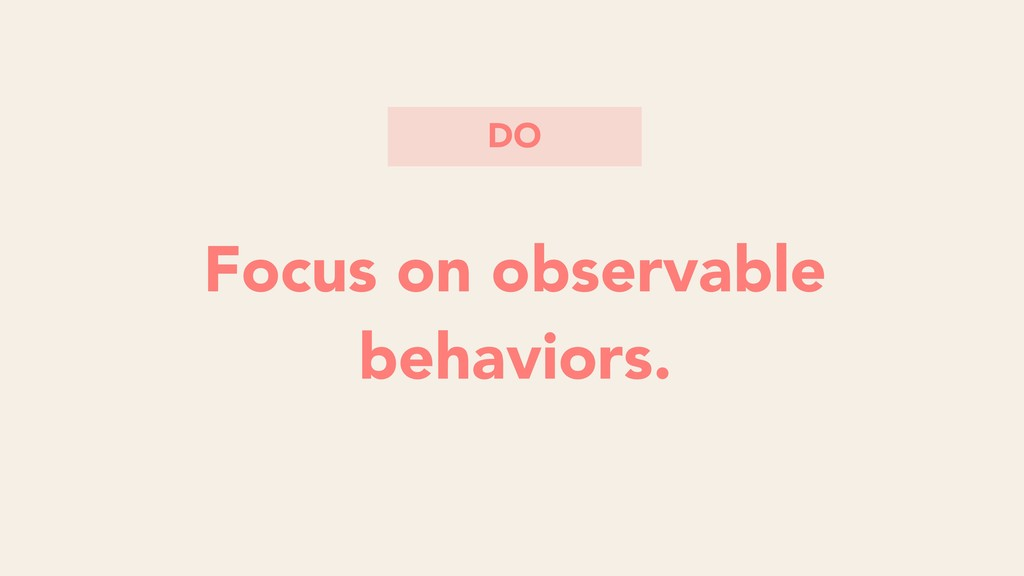 Focus on observable behaviors Focus on observab...